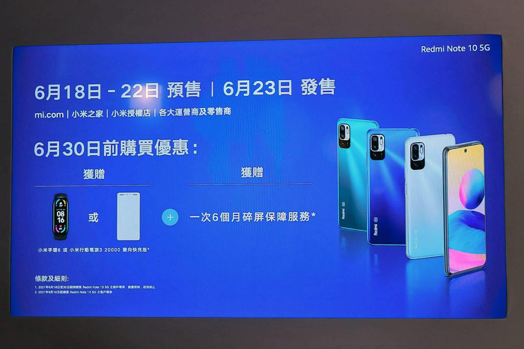6 月 30 日前購買 Redmi Note 10 5G 的客戶,可選取小米手環 6  或小米行動電源3 20,000 雙向快充版作為贈品,數量有限,送完即止;2021 年 6 月 16日前購買 Redmi Note 10 5G 的客戶,更可享一次 6 個月碎屏保障服務。